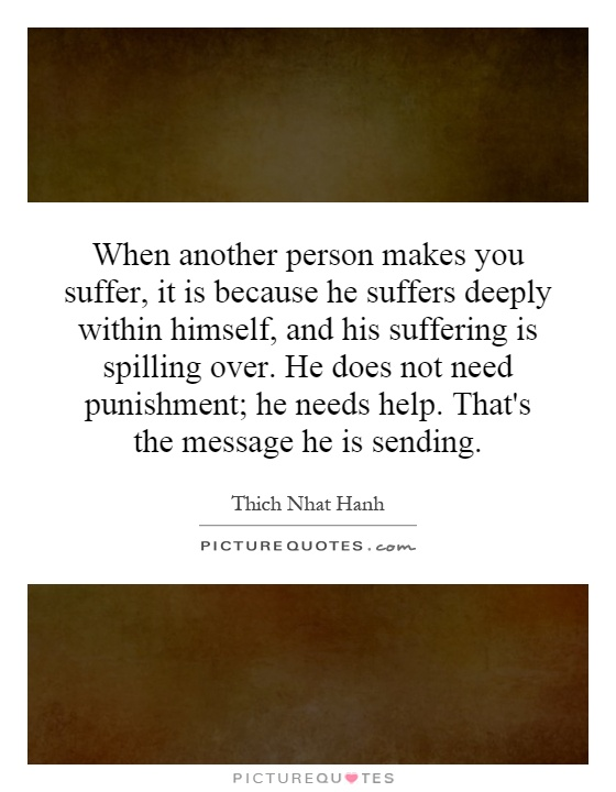 When another person makes you suffer, it is because he suffers deeply within himself, and his suffering is spilling over. He does not need punishment; he needs help. That's the message he is sending Picture Quote #1