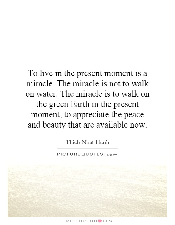 to live in the present moment is a miracle the miracle is