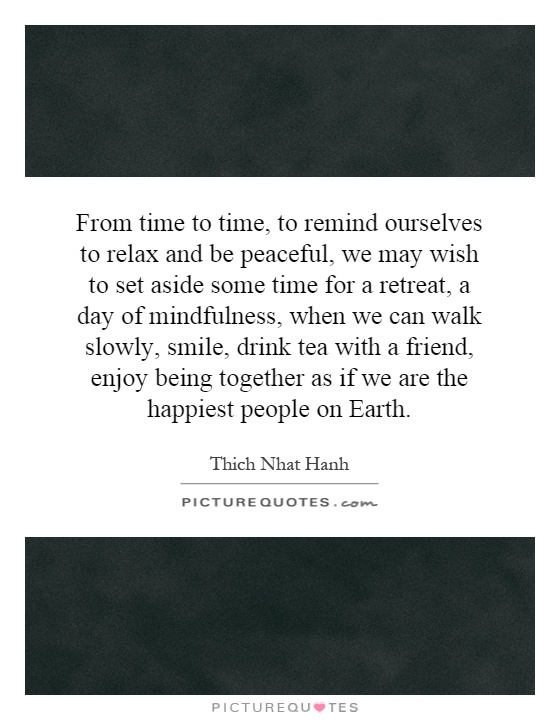 From time to time, to remind ourselves to relax and be peaceful, we may wish to set aside some time for a retreat, a day of mindfulness, when we can walk slowly, smile, drink tea with a friend, enjoy being together as if we are the happiest people on Earth Picture Quote #1