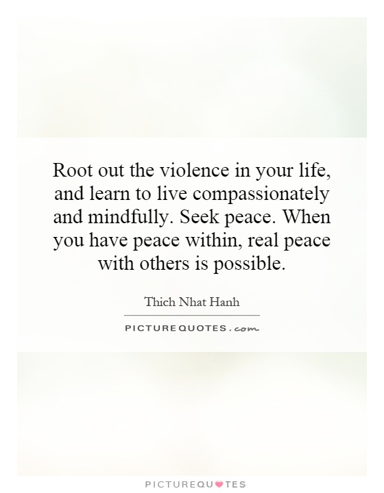 Root out the violence in your life, and learn to live compassionately and mindfully. Seek peace. When you have peace within, real peace with others is possible Picture Quote #1