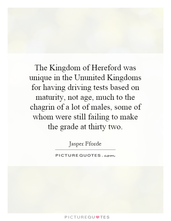 The Kingdom of Hereford was unique in the Ununited Kingdoms for having driving tests based on maturity, not age, much to the chagrin of a lot of males, some of whom were still failing to make the grade at thirty two Picture Quote #1