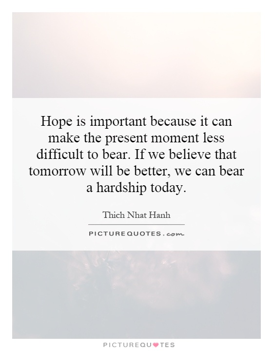 Hope is important because it can make the present moment less difficult to bear. If we believe that tomorrow will be better, we can bear a hardship today Picture Quote #1