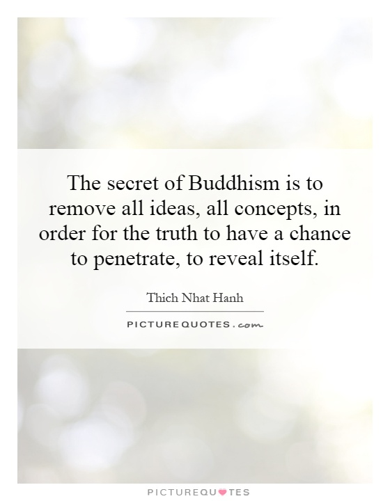 The secret of Buddhism is to remove all ideas, all concepts, in order for the truth to have a chance to penetrate, to reveal itself Picture Quote #1