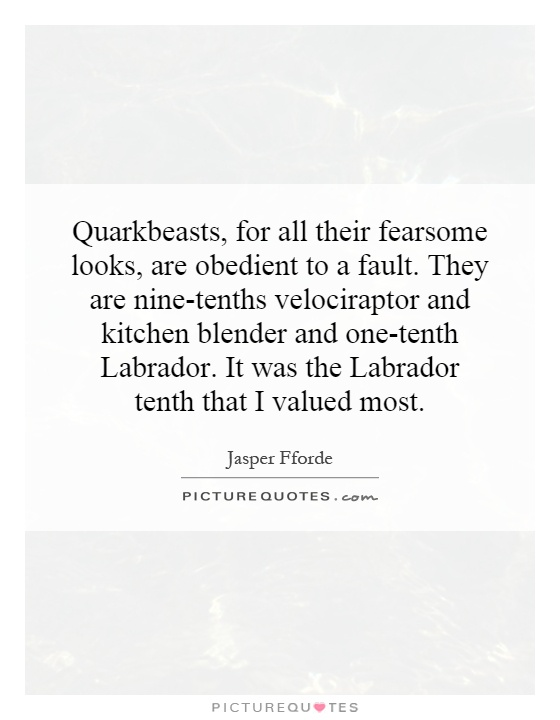 Quarkbeasts, for all their fearsome looks, are obedient to a fault. They are nine-tenths velociraptor and kitchen blender and one-tenth Labrador. It was the Labrador tenth that I valued most Picture Quote #1