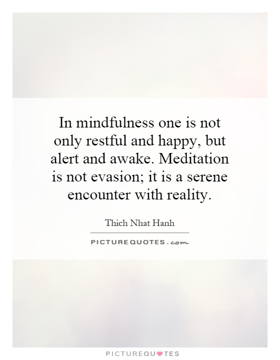 In mindfulness one is not only restful and happy, but alert and awake. Meditation is not evasion; it is a serene encounter with reality Picture Quote #1