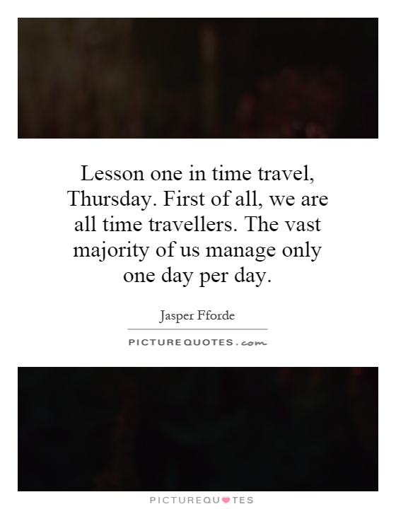 Lesson one in time travel, Thursday. First of all, we are all time travellers. The vast majority of us manage only one day per day Picture Quote #1
