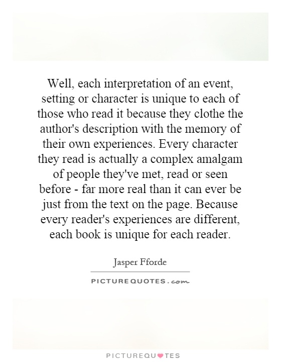 Well, each interpretation of an event, setting or character is unique to each of those who read it because they clothe the author's description with the memory of their own experiences. Every character they read is actually a complex amalgam of people they've met, read or seen before - far more real than it can ever be just from the text on the page. Because every reader's experiences are different, each book is unique for each reader Picture Quote #1