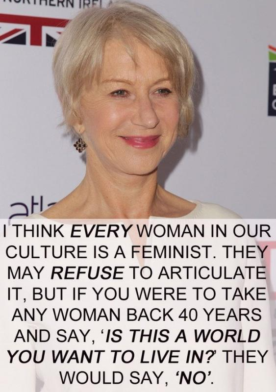 I think every women in our culture is a feminist. They may refuse to articulate it, but if you were to take any woman back 40 years and say,