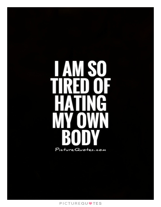 I am so tired of hating my own body Picture Quote #1