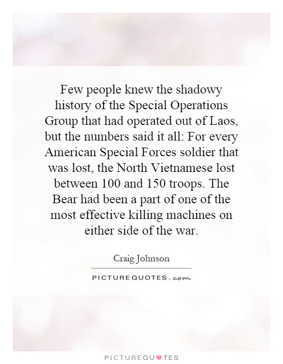 Few people knew the shadowy history of the Special Operations Group that had operated out of Laos, but the numbers said it all: For every American Special Forces soldier that was lost, the North Vietnamese lost between 100 and 150 troops. The Bear had been a part of one of the most effective killing machines on either side of the war Picture Quote #1