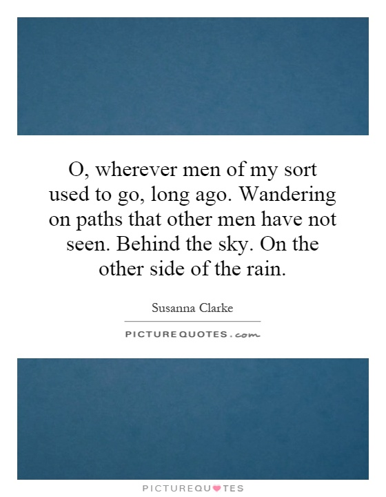 O, wherever men of my sort used to go, long ago. Wandering on paths that other men have not seen. Behind the sky. On the other side of the rain Picture Quote #1