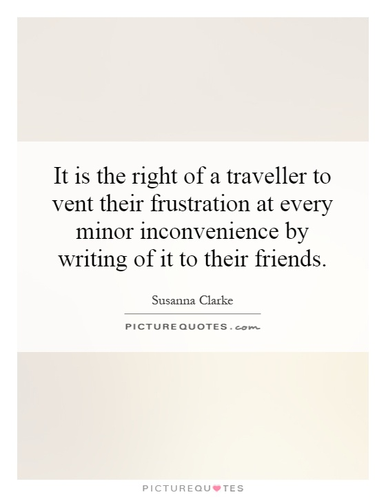 It is the right of a traveller to vent their frustration at every minor inconvenience by writing of it to their friends Picture Quote #1