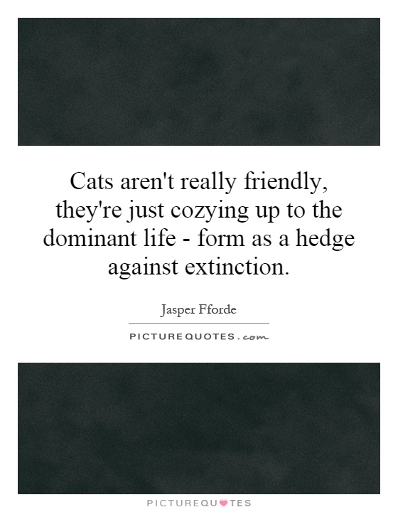 Cats aren't really friendly, they're just cozying up to the dominant life  - form as a hedge against extinction Picture Quote #1