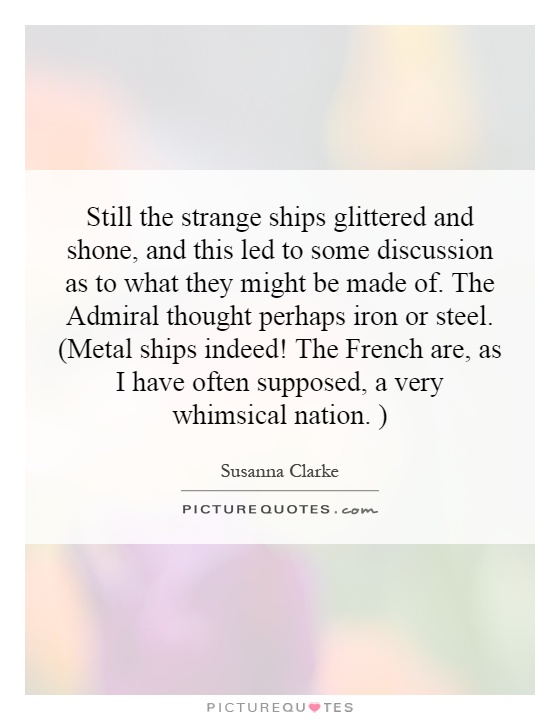 Still the strange ships glittered and shone, and this led to some discussion as to what they might be made of. The Admiral thought perhaps iron or steel. (Metal ships indeed! The French are, as I have often supposed, a very whimsical nation. ) Picture Quote #1