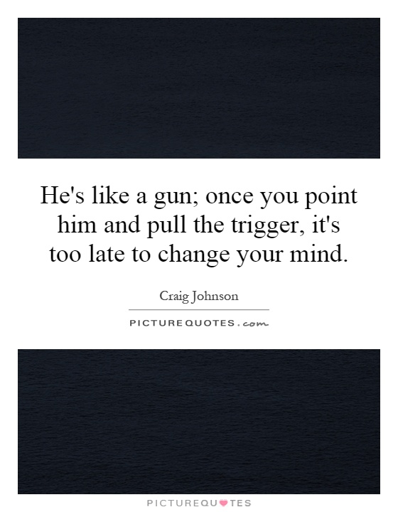 He's like a gun; once you point him and pull the trigger, it's too late to change your mind Picture Quote #1