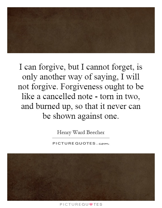I can forgive, but I cannot forget, is only another way of saying, I will not forgive. Forgiveness ought to be like a cancelled note - torn in two, and burned up, so that it never can be shown against one Picture Quote #1