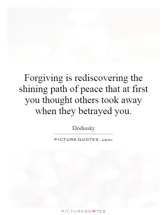 Forgiving is rediscovering the shining path of peace that at first you thought others took away when they betrayed you Picture Quote #1
