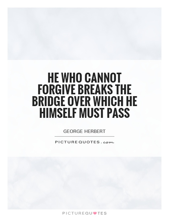 He who cannot forgive breaks the bridge over which he himself must pass Picture Quote #1