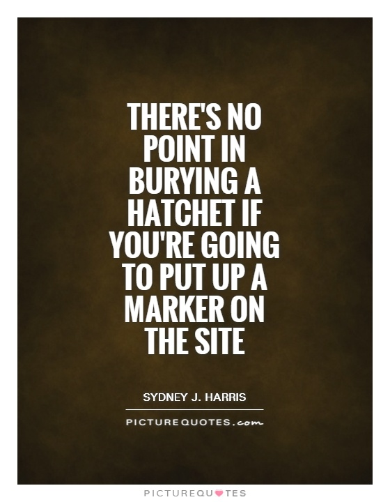There's no point in burying a hatchet if you're going to put up a marker on the site Picture Quote #1