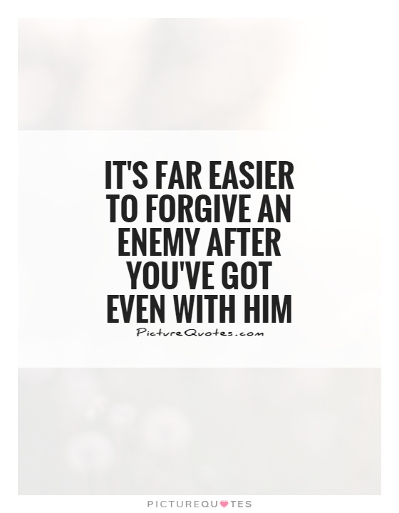 It's far easier to forgive an enemy after you've got even with him Picture Quote #1