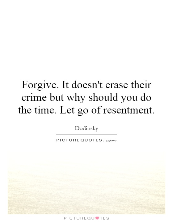 Forgive. It doesn't erase their crime but why should you do the time. Let go of resentment Picture Quote #1