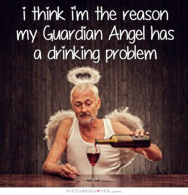 I think I'm the reason my guardian angel has a drinking problem Picture Quote #1