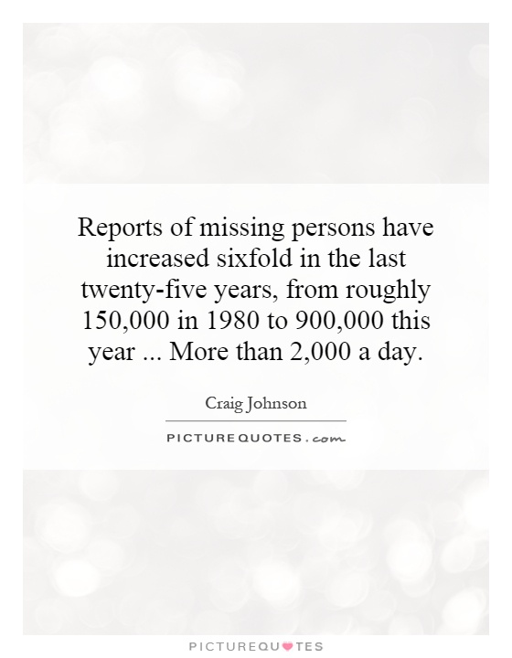 Reports of missing persons have increased sixfold in the last twenty-five years, from roughly 150,000 in 1980 to 900,000 this year...   More than 2,000 a day Picture Quote #1
