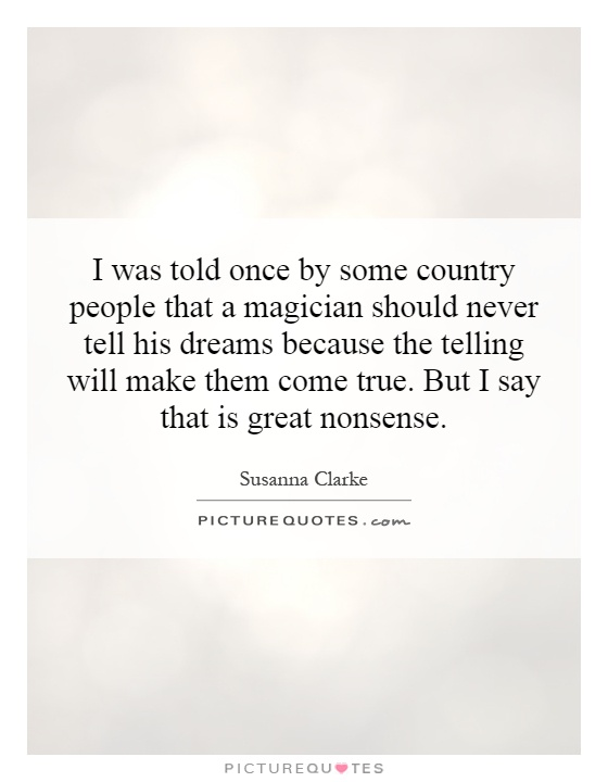I was told once by some country people that a magician should never tell his dreams because the telling will make them come true. But I say that is great nonsense Picture Quote #1