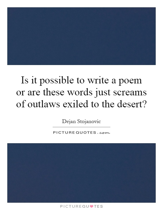 Is it possible to write a poem or are these words just screams of outlaws exiled to the desert? Picture Quote #1