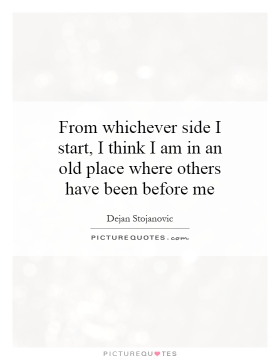 From whichever side I start, I think I am in an old place where others have been before me Picture Quote #1
