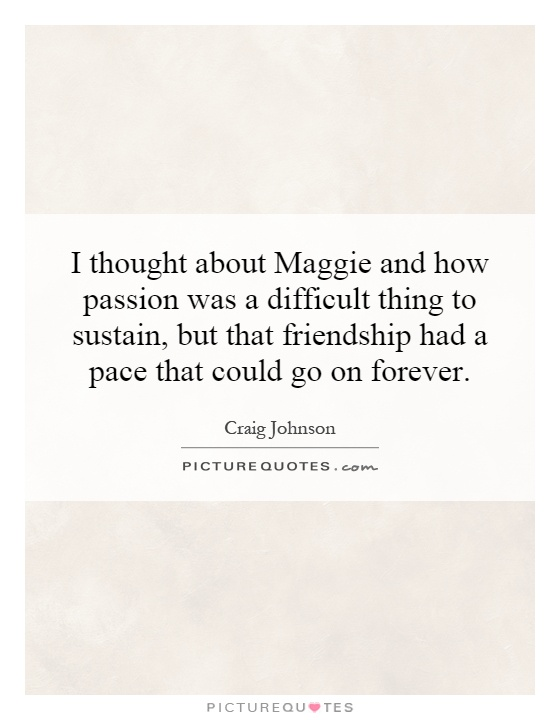 I thought about Maggie and how passion was a difficult thing to sustain, but that friendship had a pace that could go on forever Picture Quote #1