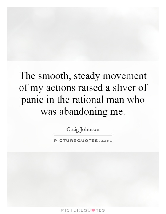 The smooth, steady movement of my actions raised a sliver of panic in the rational man who was abandoning me Picture Quote #1