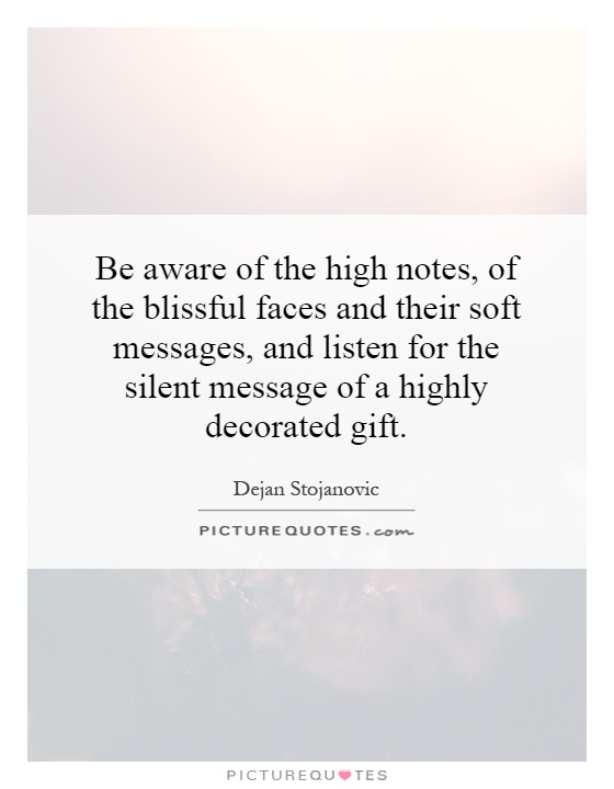 Be aware of the high notes, of the blissful faces and their soft messages, and listen for the silent message of a highly decorated gift Picture Quote #1