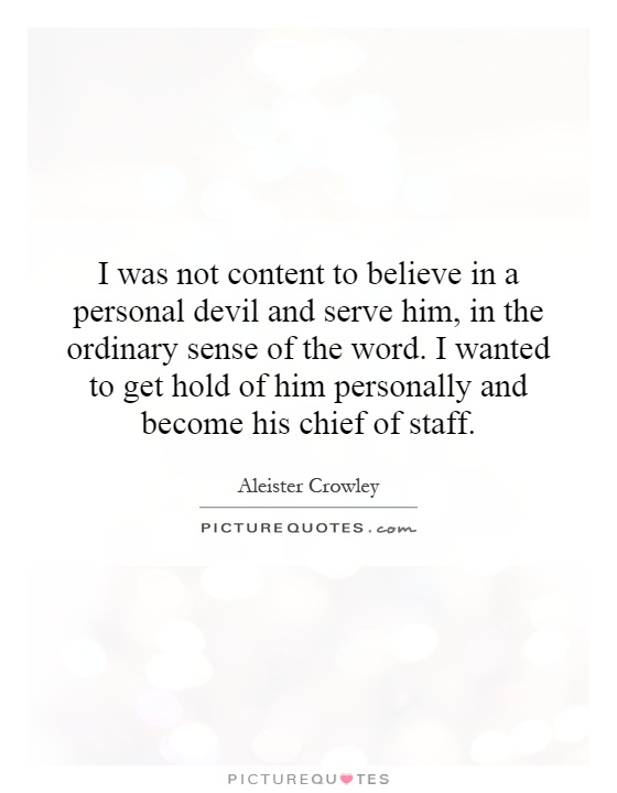 I was not content to believe in a personal devil and serve him, in the ordinary sense of the word. I wanted to get hold of him personally and become his chief of staff Picture Quote #1