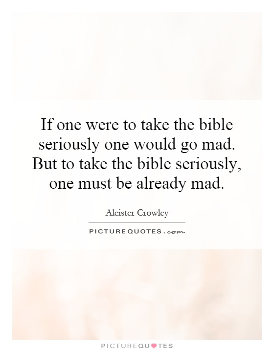 If one were to take the bible seriously one would go mad. But to take the bible seriously, one must be already mad Picture Quote #1