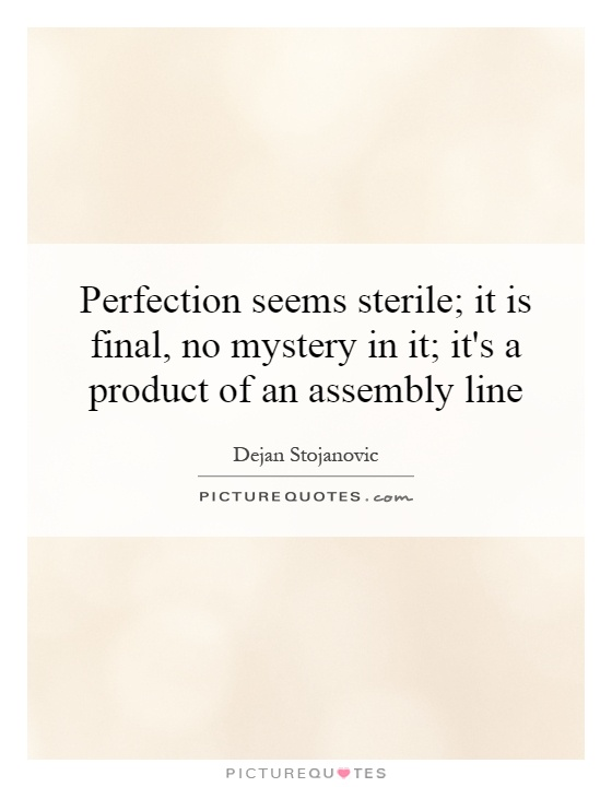 Perfection seems sterile; it is final, no mystery in it; it's a product of an assembly line Picture Quote #1