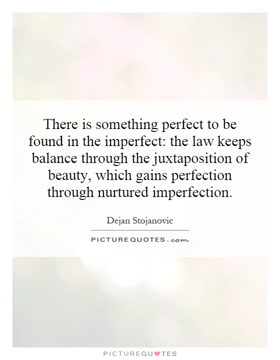 There is something perfect to be found in the imperfect: the law keeps balance through the juxtaposition of beauty, which gains perfection through nurtured imperfection Picture Quote #1