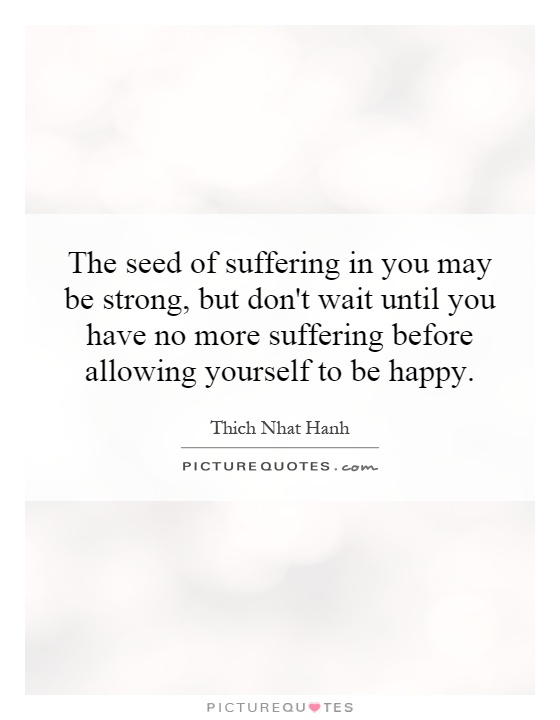 The seed of suffering in you may be strong, but don't wait until you have no more suffering before allowing yourself to be happy Picture Quote #1