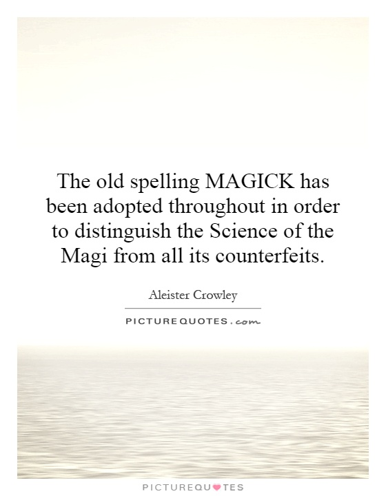 The old spelling MAGICK has been adopted throughout in order to distinguish the Science of the Magi from all its counterfeits Picture Quote #1