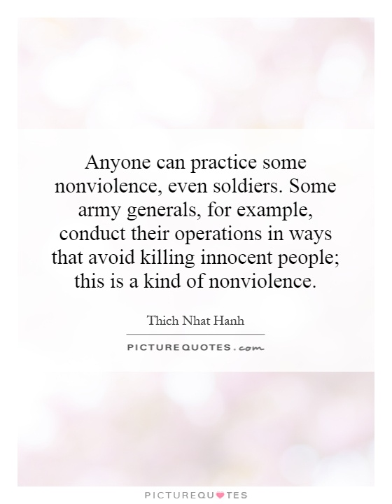 Anyone can practice some nonviolence, even soldiers. Some army generals, for example, conduct their operations in ways that avoid killing innocent people; this is a kind of nonviolence Picture Quote #1
