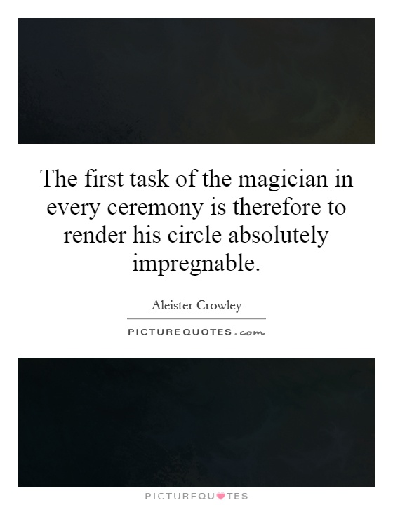 The first task of the magician in every ceremony is therefore to render his circle absolutely impregnable Picture Quote #1