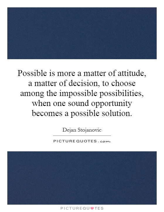Possible is more a matter of attitude, a matter of decision, to choose among the impossible possibilities, when one sound opportunity becomes a possible solution Picture Quote #1