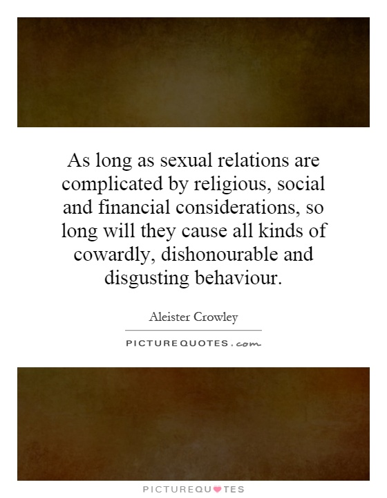 As long as sexual relations are complicated by religious, social and financial considerations, so long will they cause all kinds of cowardly, dishonourable and disgusting behaviour Picture Quote #1