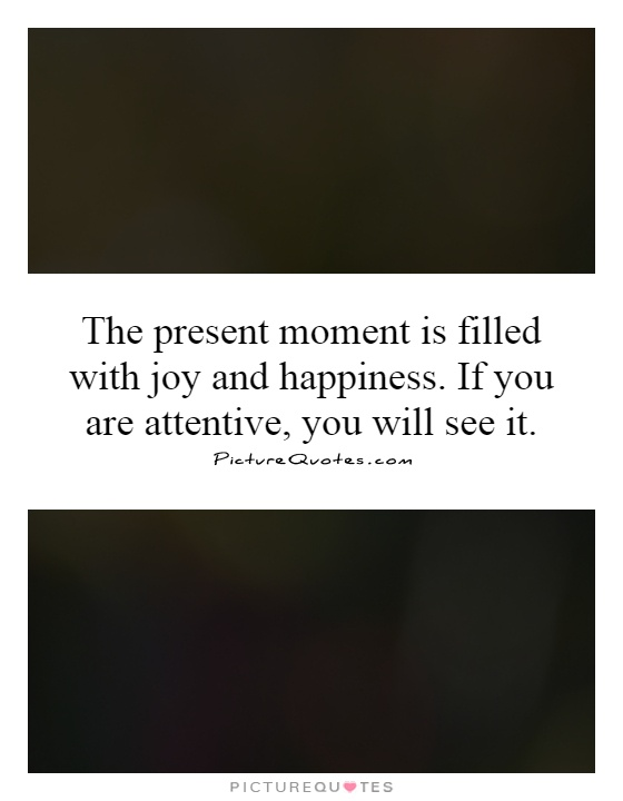 The present moment is filled with joy and happiness. If you are attentive, you will see it Picture Quote #1