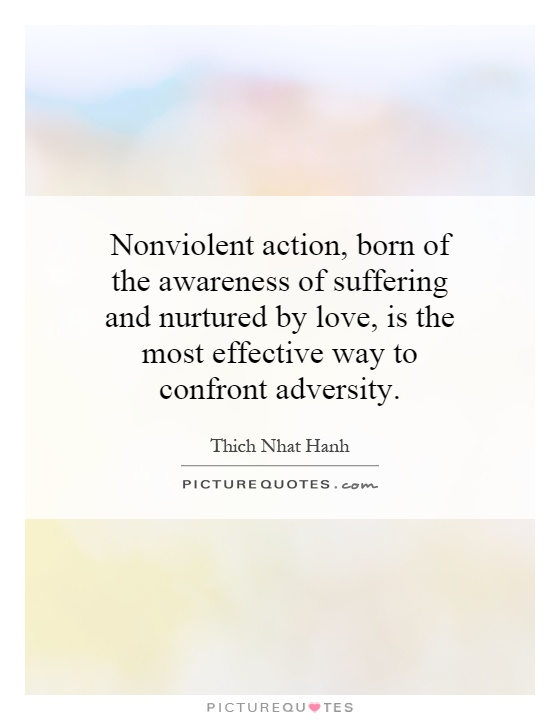 Nonviolent action, born of the awareness of suffering and nurtured by love, is the most effective way to confront adversity Picture Quote #1