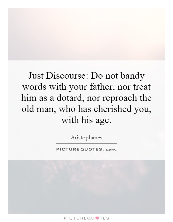 Just Discourse: Do not bandy words with your father, nor treat him as a dotard, nor reproach the old man, who has cherished you, with his age Picture Quote #1