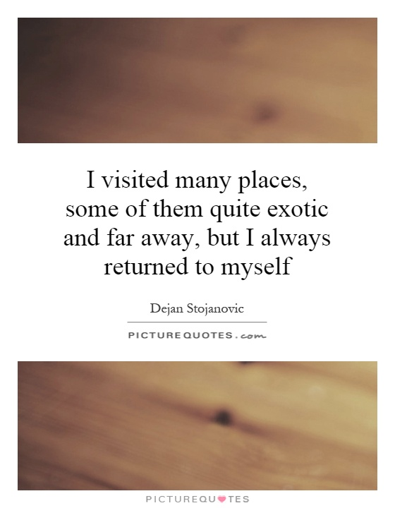 I visited many places, some of them quite exotic and far away, but I always returned to myself Picture Quote #1
