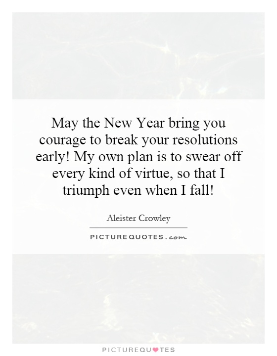 May the New Year bring you courage to break your resolutions early! My own plan is to swear off every kind of virtue, so that I triumph even when I fall! Picture Quote #1