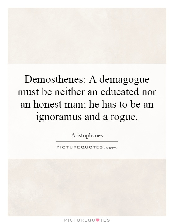 Demosthenes: A demagogue must be neither an educated nor an honest man; he has to be an ignoramus and a rogue Picture Quote #1