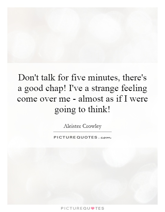 Don't talk for five minutes, there's a good chap! I've a strange feeling come over me - almost as if I were going to think! Picture Quote #1